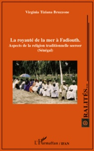 Virginia Tiziana Bruzzone - La royauté de la mer à Fadiouth - Aspects de la religion traditionnelle seereer (Sénégal).