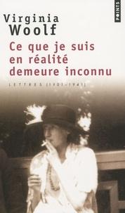 Virginia Woolf - Ce que je suis en réalité demeure inconnu - Lettres (1901-1941).