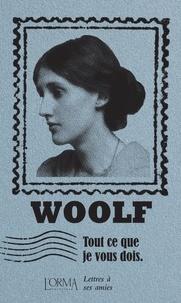Virginia Woolf - Tout ce que je vous dois - Lettres à ses amies.