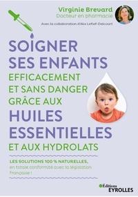 Soigner ses enfants efficacement et sans danger grâce aux huiles essentielles et aux hydrolats - Virginie Brévard |