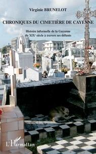 Virginie Brunelot - Chroniques du cimetière de Cayenne - Histoire informelle de la Guyane du XIXe siècle à travers ses défunts.