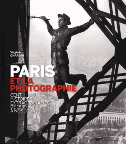 Virginie Chardin - Paris et la photographie - Cent histoires extraordinaires de 1839 à nos jours.