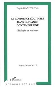 Virginie Diaz Pedregal - Le commerce équitable dans la France contemporaine - Idéologies et pratiques.