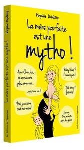Virginie Duplessy - La mère parfaite est une mytho ! - La vérité enfin révélée sur l'univers impitoyable des mères.