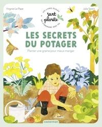 Virginie Le Pape et Julia Spiers - Les secrets du potager - Planter une graine pour mieux manger.