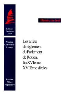 Virginie Lemonnier-Lesage - Les arrêts de règlement du Parlement de Rouen, fin XVIème-XVIIème siècles.