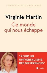 Virginie Martin - Ce monde qui nous échappe - Pour un universel des différences.