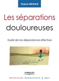 Virginie Megglé - Les séparations douloureuses - Guérir de nos dépendances affectives.