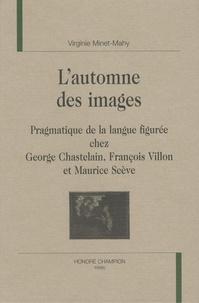 Virginie Minet-Mahy - L'automne des images - Pragmatique de la langue figurée chez George Chastelain, François Villon et Maurice Scève.