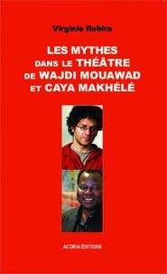 Virginie Rubira - Les mythes dans le théâtre de Wajdi Mouawad et Caya Makhélé.