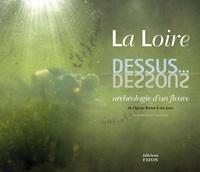 Virginie Serna - La Loire dessus... dessous - Archéologie d'un fleuve de l'âge du Bronze à nos jours.