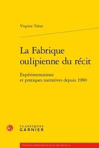 Virginie Tahar - La fabrique oulipienne du récit - Expérimentations et pratiques narratives.