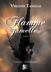 Virginie Tanguay - Flamme jumelle Tome 1 : L'initiation.