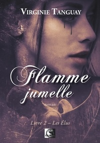 Virginie Tanguay - Flamme jumelle Tome 2 : Les élus.