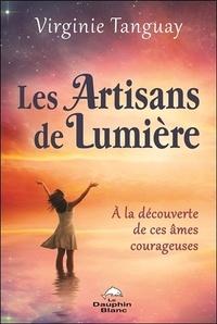 Virginie Tanguay - Les artisans de Lumière - A la découverte de ces âmes courageuses.