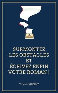 Virginie Vincent - Surmontez les obstacles et écrivez enfin votre roman !.