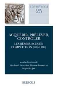 Vito Loré et Geneviève Bührer-Thierry - Acquérir, prélever, contrôler - Les ressources en compétition (400-1100).