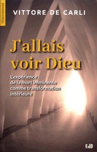 Vittore De Carli - J'allais voir Dieu - L'expérience de la mort imminente comme transformation intérieure.