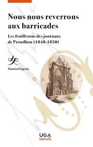 Vittorio Frigerio - Nous nous reverrons aux barricades - Les feuilletons des journaux de Proudhon (1848-1850).