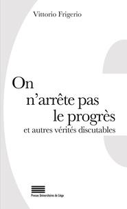 Vittorio Frigerio - On n'arrête pas le progrès et autres vérités discutables - 50 lieux communs revus et commentés.
