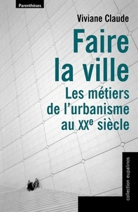 Viviane Claude - Faire la ville - Les métiers de l'urbanisme au XXe siècle.