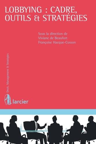 Viviane de Beaufort et Françoise Hacque-Cosson - Lobbying : cadre, outils & stratégies.