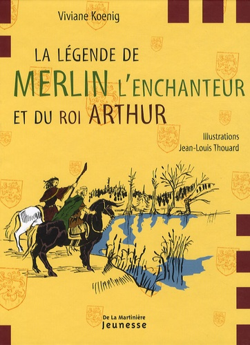 Viviane Koenig et Jean-Louis Thouard - La légende de Merlin l'enchanteur et du roi Arthur.