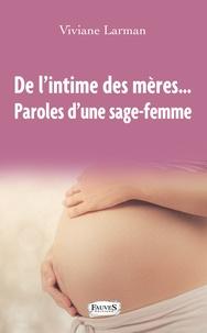 Viviane Larman - De l'intime des mères... - Paroles d'une sage-femme.