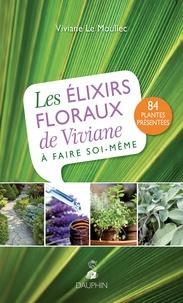 Viviane Le Moullec - Les élixirs floraux de Viviane à faire soi-même.