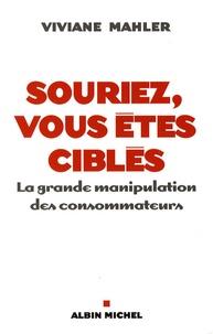 Viviane Mahler - Souriez, vous êtes ciblés - La grande manipulation des consommateurs.