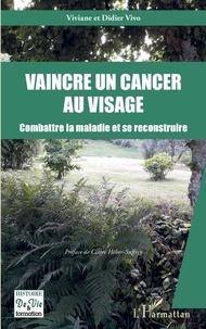 Viviane Vivo et Didier Vivo - Vaincre un cancer au visage - Combattre la maladie et se reconstruire.