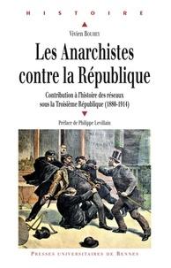 Vivien Bouhey - Les Anarchistes contre la République - Contribution à l'histoire des réseaux sous la Troisième République (1880-1914).