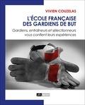 Vivien Couzelas - L'école française des gardiens de but - Gardiens, entraîneurs et sélectionneurs vous confient leurs expériences.