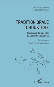 Vladimir Bogoraz et Charles Weinstein - Tradition orale tchouktche - Imaginaire d'un peuple du Grand Nord sibérien Tome 3, Récits sur les animaux.