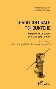 Vladimir Bogoraz et Charles Weinstein - Tradition orale tchouktche - Imaginaire d'un peuple du Grand Nord sibérien Tome 4, Récits de guerres et de combats singuliers.