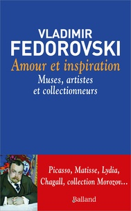 Vladimir Fédorovski - Amour et inspiration - Muses, collectionneurs et artistes.
