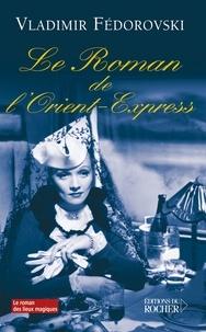 Vladimir Fedorovski - Le roman de l'Orient-Express.