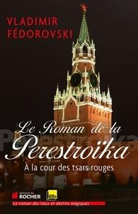 Vladimir Fédorovski - Le roman de la Perestroïka - A la cour des tsars rouges.