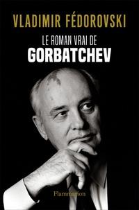Vladimir Fédorovski - Le roman vrai de Gorbatchev.