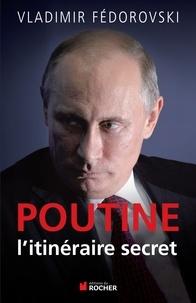 Vladimir Fédorovski - Poutine, l'itineraire secret.