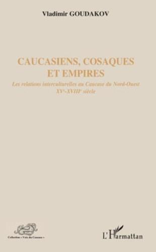 Vladimir Goudakov - Caucasiens, Cosaques et Empires - Les relations interculturelles au Caucase du Nord-Ouest, XVe-XVIIIe siècle.