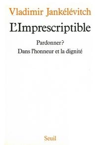 Vladimir Jankélévitch - L'Imprescriptible - Pardonner ? Dans l'honneur et la dignité.