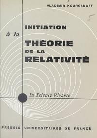 Vladimir Kourganoff et Henri Laugier - Initiation à la théorie de la relativité.