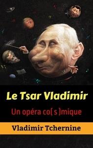 Vladimir Tchernine - Le Tsar Vladimir :  Un opéra co(s)mique.