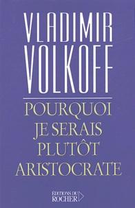 Vladimir Volkoff - Pourquoi je serais plutôt aristocrate.