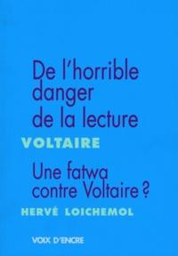 Voltaire et Hervé Loichemol - De l'horrible danger de la lecture, suivi de Liberté d'imprimer Livres Fanatismes ; Morbleu ! Une fatwa contre Voltaire ?.