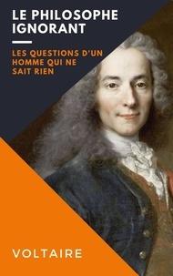 Voltaire Voltaire - Le philosophe ignorant - Les questions d'un homme qui ne sait rien.