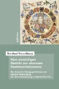 Vom einstufigen Gericht zur obersten Rechtsmittelinstanz - Die deutsche Königsgerichtsbarkeit und die Verdichtung der Reichsverfassung im Spätmittelalter.