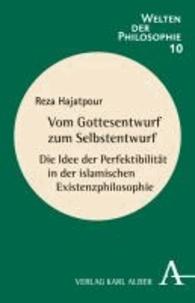 Vom Gottesentwurf zum Selbstentwurf - Die Idee der Perfektibilität in der islamischen Existenzphilosophie.