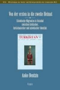 Von der ersten in die zweite Heimat - Usbekische Migranten in Istanbul zwischen türkischer, türkistanischer und usbekischer Identität.